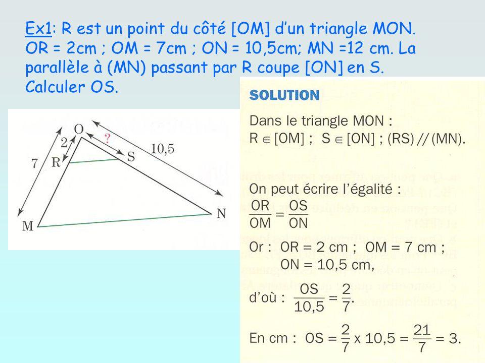 Ex1: R est un point du côté [OM] dun triangle MON. OR = 2cm ; OM = 7cm ; ON = 10,5cm; MN =12 cm. La parallèle à (MN) passant par R coupe [ON] en S. Ca