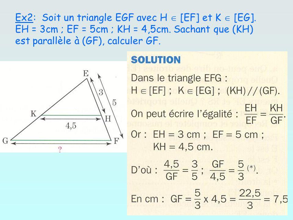 Ex2: Soit un triangle EGF avec H [EF] et K [EG]. EH = 3cm ; EF = 5cm ; KH = 4,5cm. Sachant que (KH) est parallèle à (GF), calculer GF.