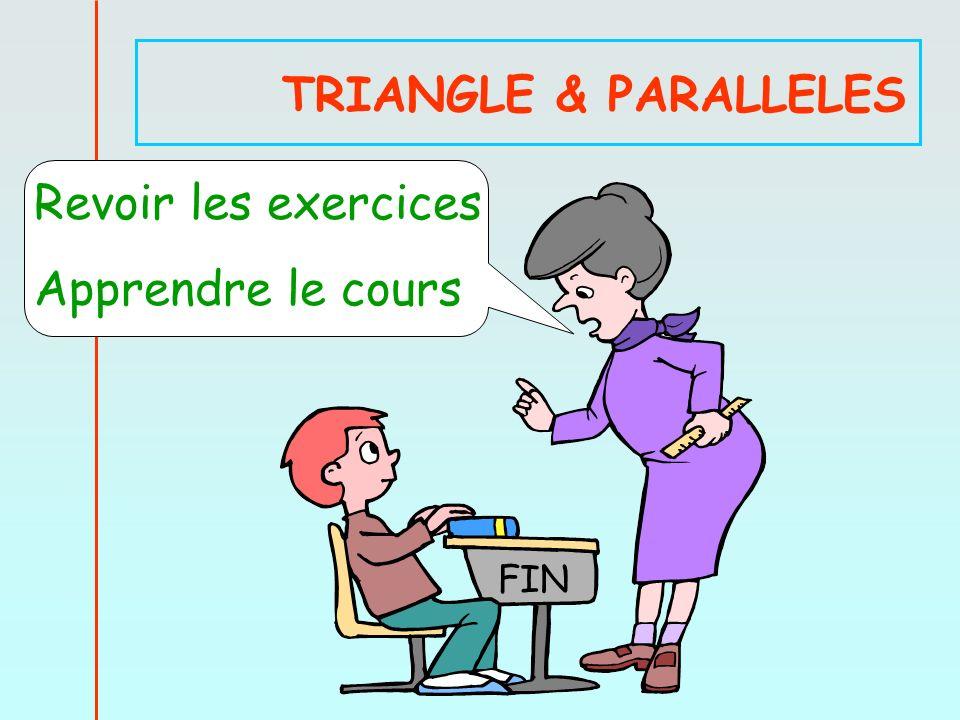 TRIANGLE & PARALLELES Revoir les exercices Apprendre le cours FIN