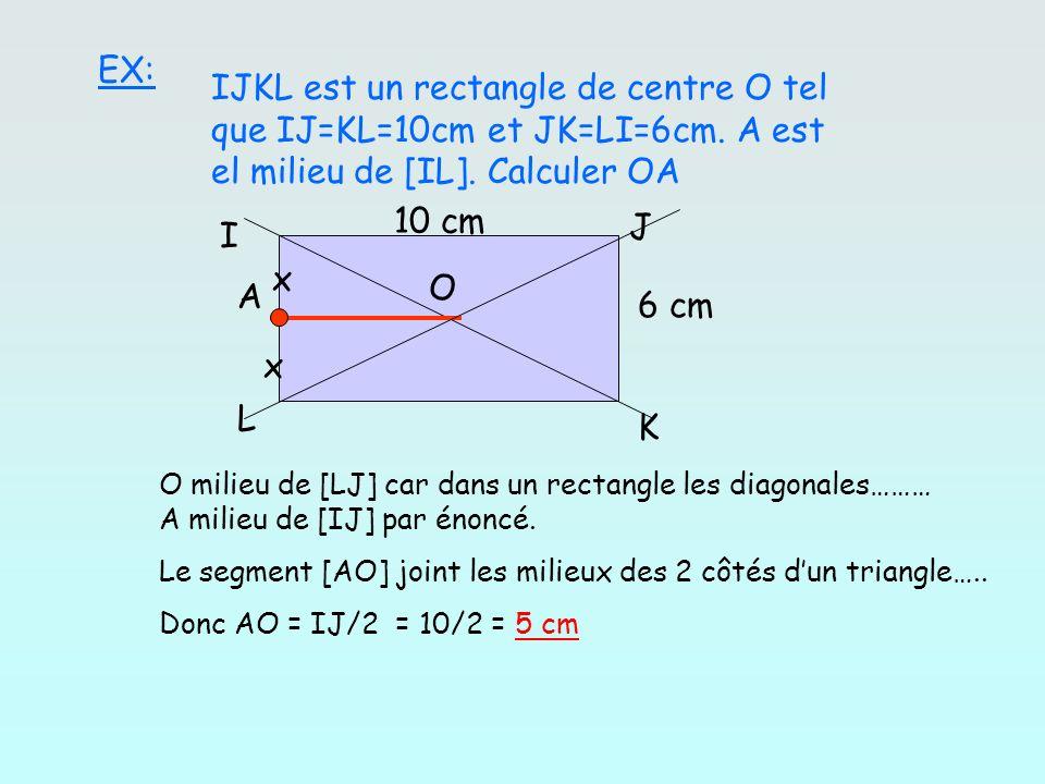 EX: IJKL est un rectangle de centre O tel que IJ=KL=10cm et JK=LI=6cm. A est el milieu de [IL]. Calculer OA I JK L O A x x 10 cm 6 cm O milieu de [LJ]