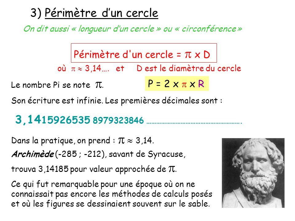 3) Périmètre dun cercle où 3,14…. et D est le diamètre du cercle Périmètre d'un cercle = x D On dit aussi « longueur dun cercle » ou « circonférence »