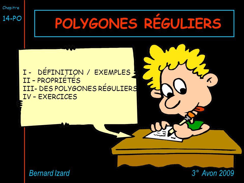 POLYGONES RÉGULIERS 3° Avon 2009Bernard Izard Chapitre 14-PO I - DÉFINITION / EXEMPLES II – PROPRIÉTÉS III- DES POLYGONES RÉGULIERS IV – EXERCICES