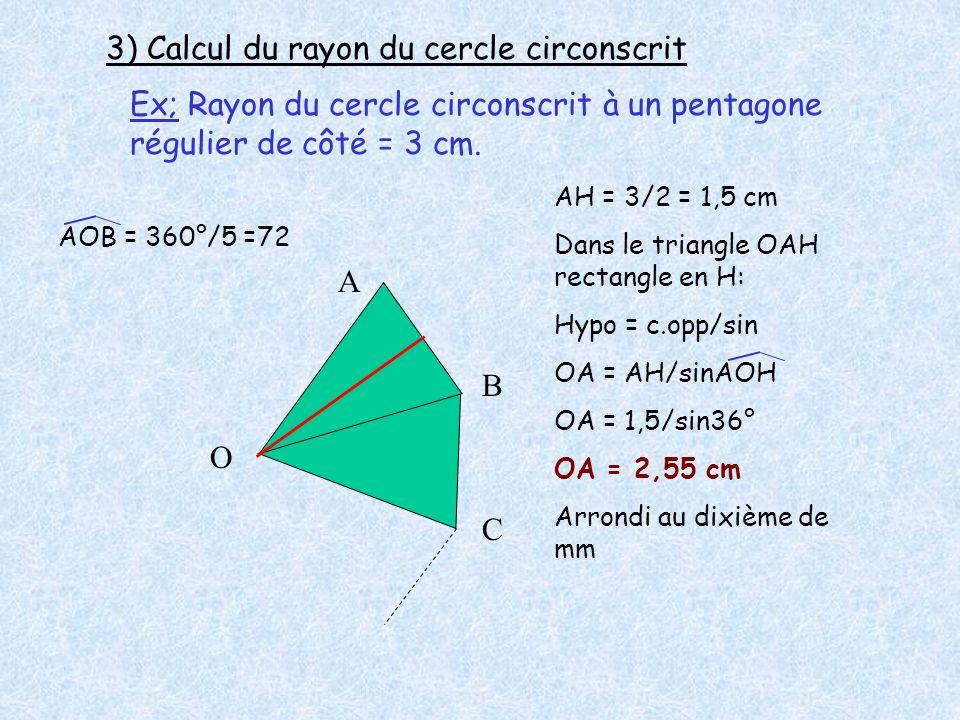 3) Calcul du rayon du cercle circonscrit Ex; Rayon du cercle circonscrit à un pentagone régulier de côté = 3 cm. O A B C AH = 3/2 = 1,5 cm Dans le tri