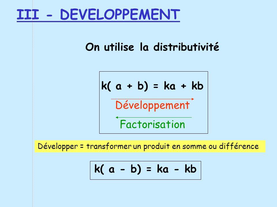 III - DEVELOPPEMENT On utilise la distributivité k( a + b) = ka + kb Développement Factorisation k( a - b) = ka - kb Développer = transformer un produ