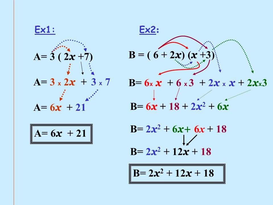 Ex1: A= 3 ( 2 x + 7) A= 3 x 2 x A= 6 x + 21 + 3 x 7 A= 6 x + 21 Ex2 : B = ( 6 + 2 x ) ( x +3) B= 6 x x + 6 x 3+ 2 x x x + 2 x x 3 B= 6 x + 18 + 2 x 2