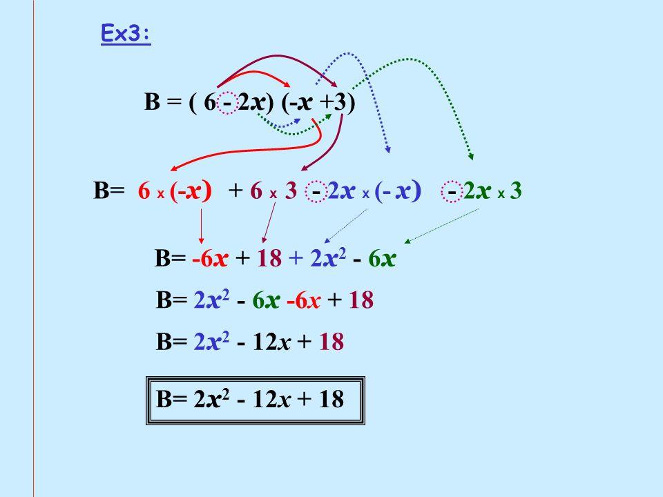 Ex3: B = ( 6 - 2 x ) (- x +3) B= 6 x (- x) + 6 x 3- 2 x x (- x) - 2 x x 3 B= -6 x + 18 + 2 x 2 - 6 x B= 2x2 2x2 - 6x 6x -6x + 18 B= 2 x 2 - 12x + 18