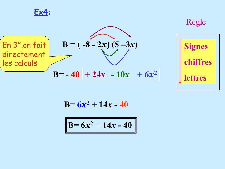Ex4 : B = ( -8 - 2 x ) (5 –3x) B= - 40 B= 6 x 2 + 14x - 40 - 10x+ 6 x 2 + 24x Signes chiffres lettres Règle En 3°,on fait directement les calculs