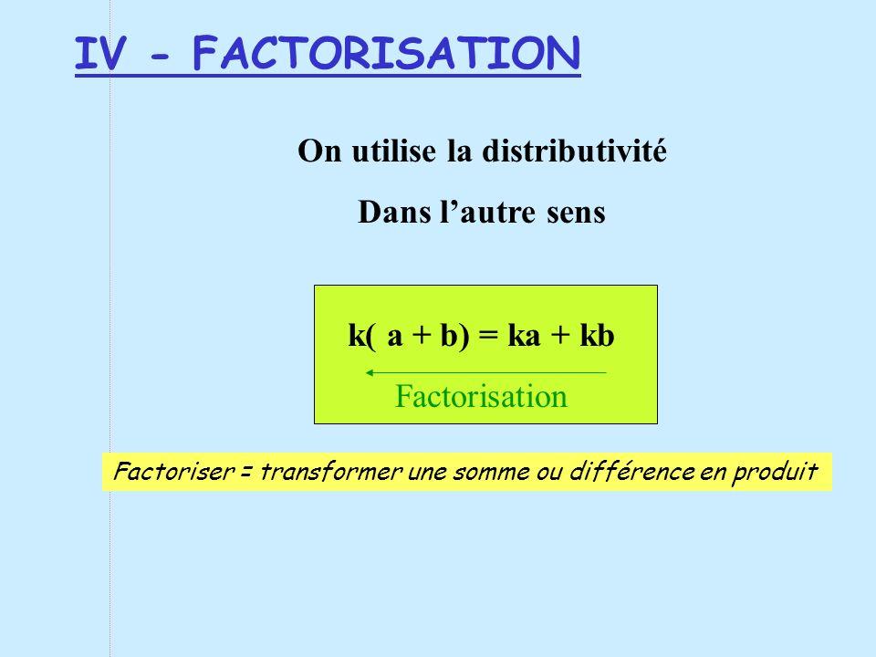 IV - FACTORISATION On utilise la distributivité Dans lautre sens k( a + b) = ka + kb Factorisation Factoriser = transformer une somme ou différence en