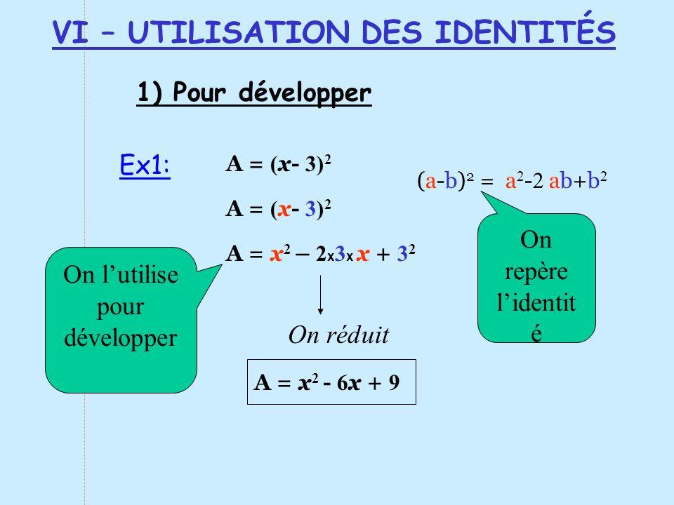 VI – UTILISATION DES IDENTITÉS 1) Pour développer A = x 2 - 6 x + 9 A = x 2 – 2 x 3 x x + 3 2 A = ( x- 3) 2 (a-b) 2 = a 2 - 2 ab+b 2 A = ( x- 3) 2 On