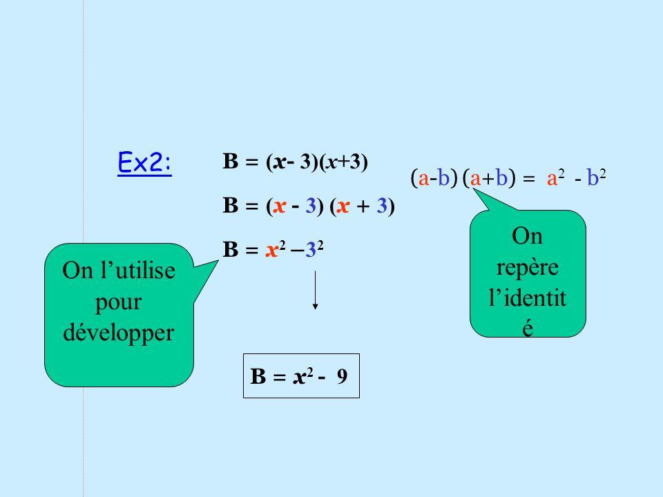 B = x 2 - 9 B = x 2 – 3 2 B = ( x - 3) ( x + 3) (a-b) (a+b) = a 2 - b 2 B = ( x- 3)(x+3) On repère lidentit é On lutilise pour développer Ex2: