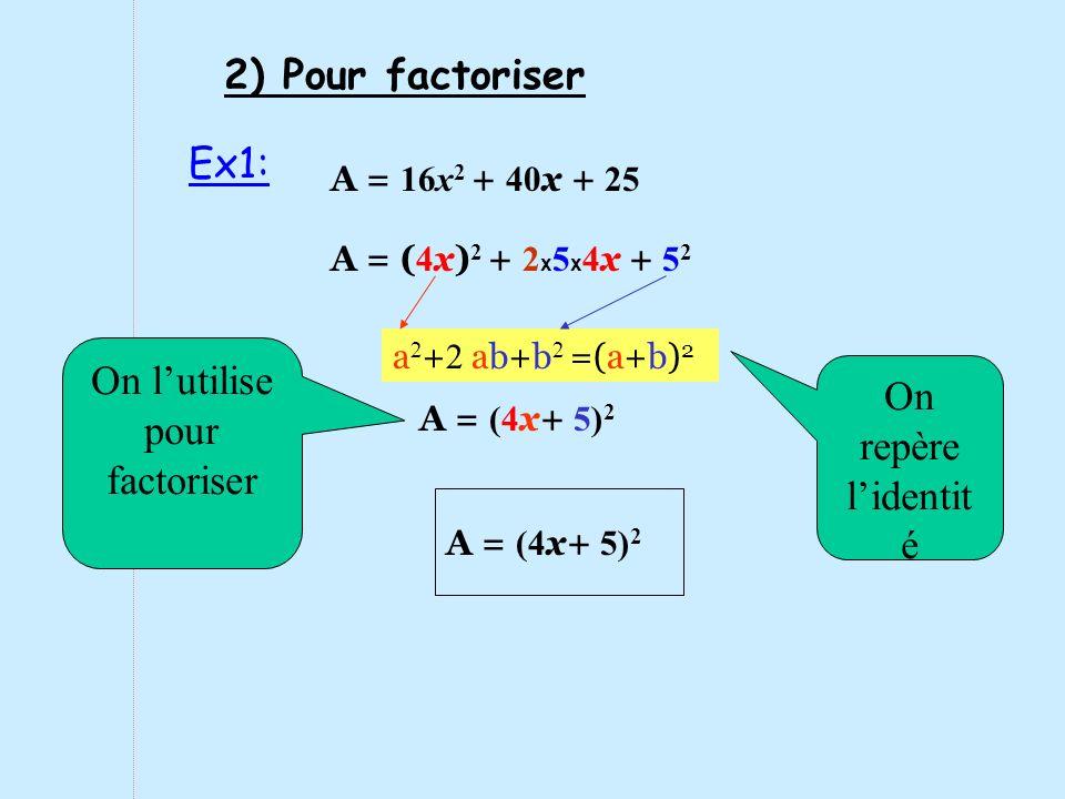 A = 16x 2 + 40 x + 25 A = (4 x+ 5) 2 a 2 + 2 ab+b 2 =(a+b) 2 On repère lidentit é On lutilise pour factoriser Ex1: 2) Pour factoriser A = ( 4 x) 2 + 2