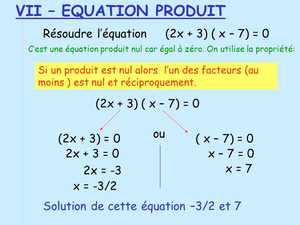 VII – EQUATION PRODUIT Résoudre léquation (2x + 3) ( x – 7) = 0 Cest une équation produit nul car égal à zéro. On utilise la propriété: Si un produit