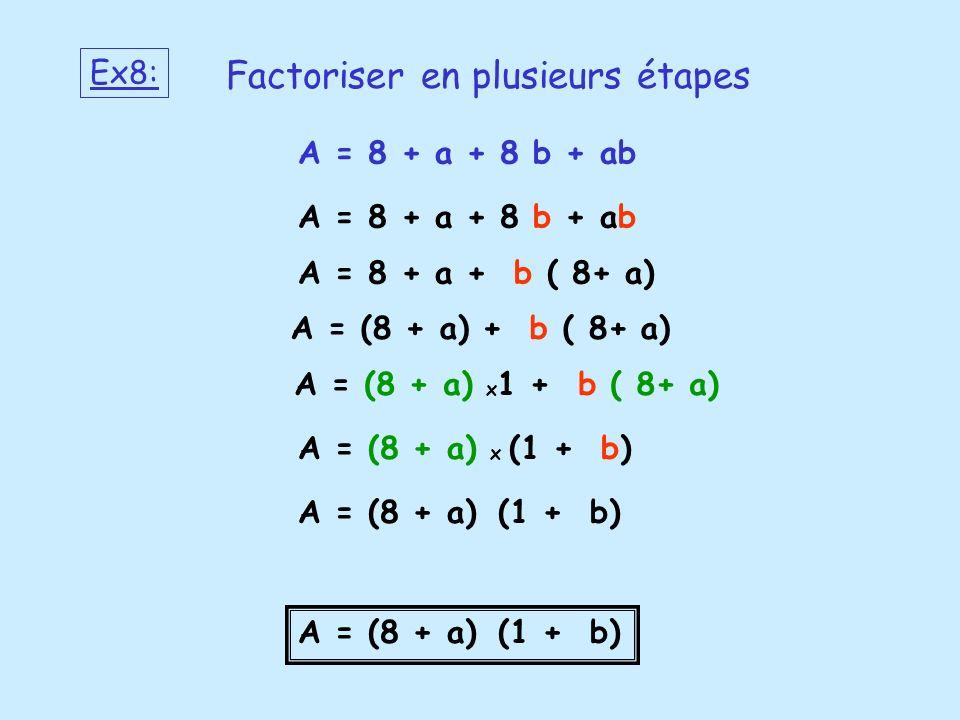 A = 8 + a + 8 b + ab A = 8 + a + b ( 8+ a) A = (8 + a) + b ( 8+ a) A = (8 + a) x 1 + b ( 8+ a) A = (8 + a) x (1 + b) A = (8 + a) (1 + b) Ex8: Factoris