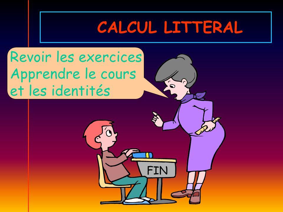 CALCUL LITTERAL Revoir les exercices Apprendre le cours et les identités FIN