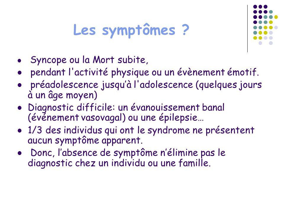 Les symptômes ? Syncope ou la Mort subite, pendant l'activité physique ou un évènement émotif. préadolescence jusquà l'adolescence (quelques jours à u