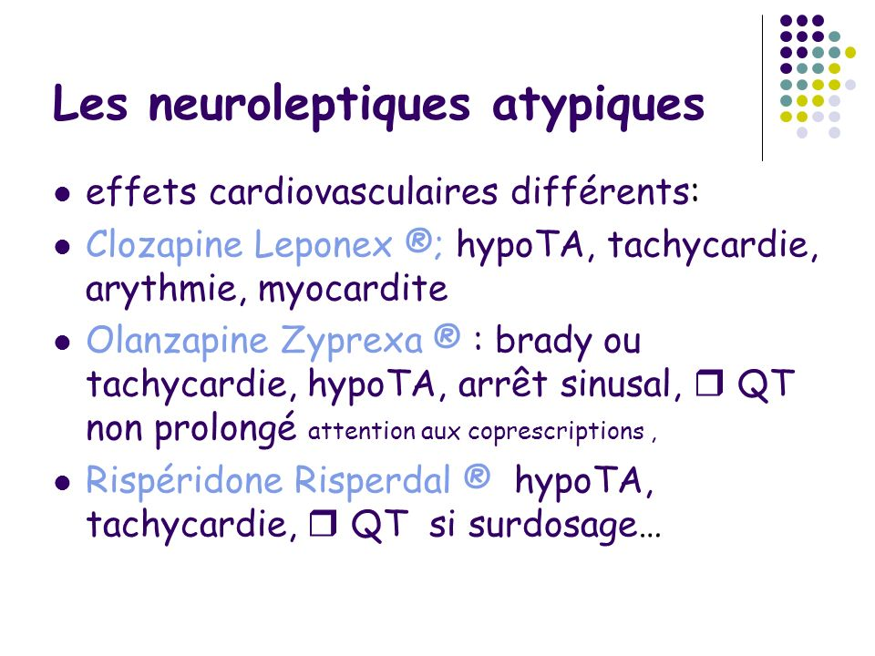 Les neuroleptiques atypiques effets cardiovasculaires différents: Clozapine Leponex ®; hypoTA, tachycardie, arythmie, myocardite Olanzapine Zyprexa ®