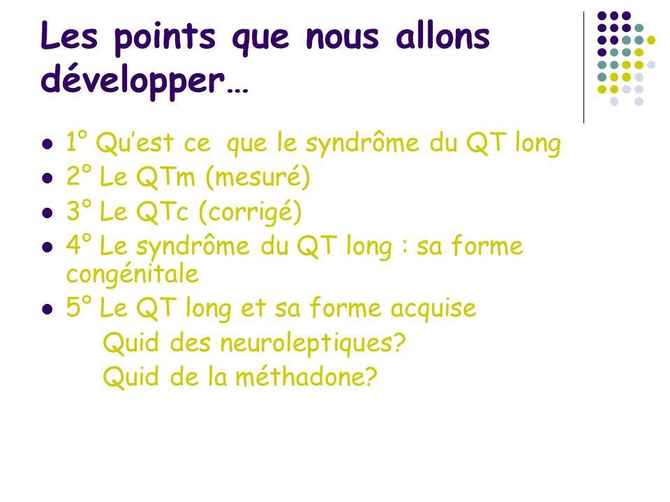 Les points que nous allons développer… 1° Quest ce que le syndrôme du QT long 2° Le QTm (mesuré) 3° Le QTc (corrigé) 4° Le syndrôme du QT long : sa fo