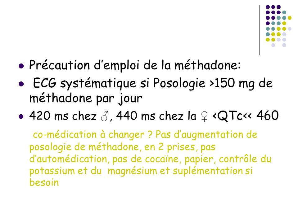 Précaution demploi de la méthadone: ECG systématique si Posologie >150 mg de méthadone par jour 420 ms chez, 440 ms chez la <QTc<< 460 co-médication à