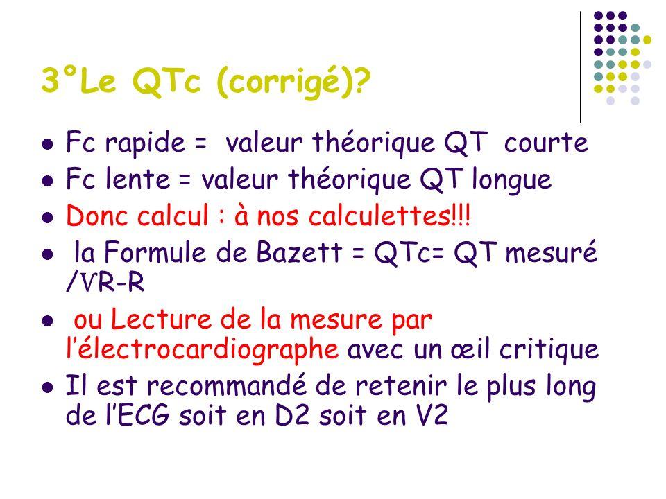 3°Le QTc (corrigé)? Fc rapide = valeur théorique QT courte Fc lente = valeur théorique QT longue Donc calcul : à nos calculettes!!! la Formule de Baze
