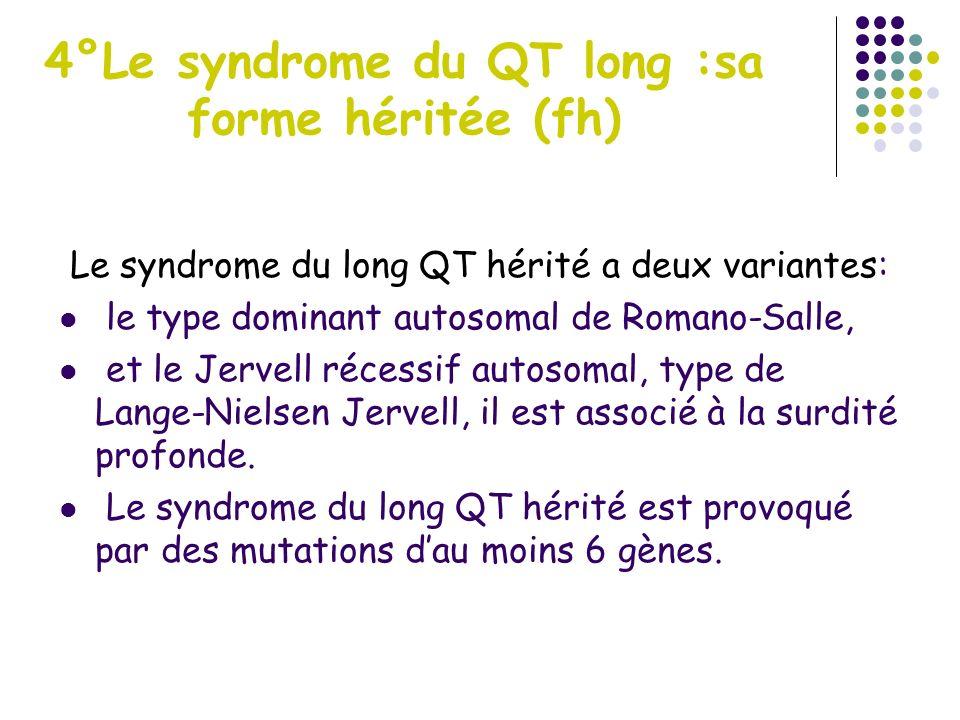 4°Le syndrome du QT long :sa forme héritée (fh) Le syndrome du long QT hérité a deux variantes: le type dominant autosomal de Romano-Salle, et le Jerv