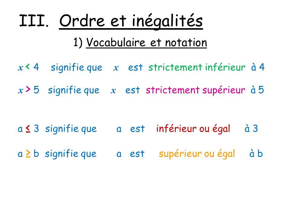 III. Ordre et inégalités 1) Vocabulaire et notation x < 4 signifie que x est strictement inférieur à 4 x > 5 signifie que x est strictement supérieur