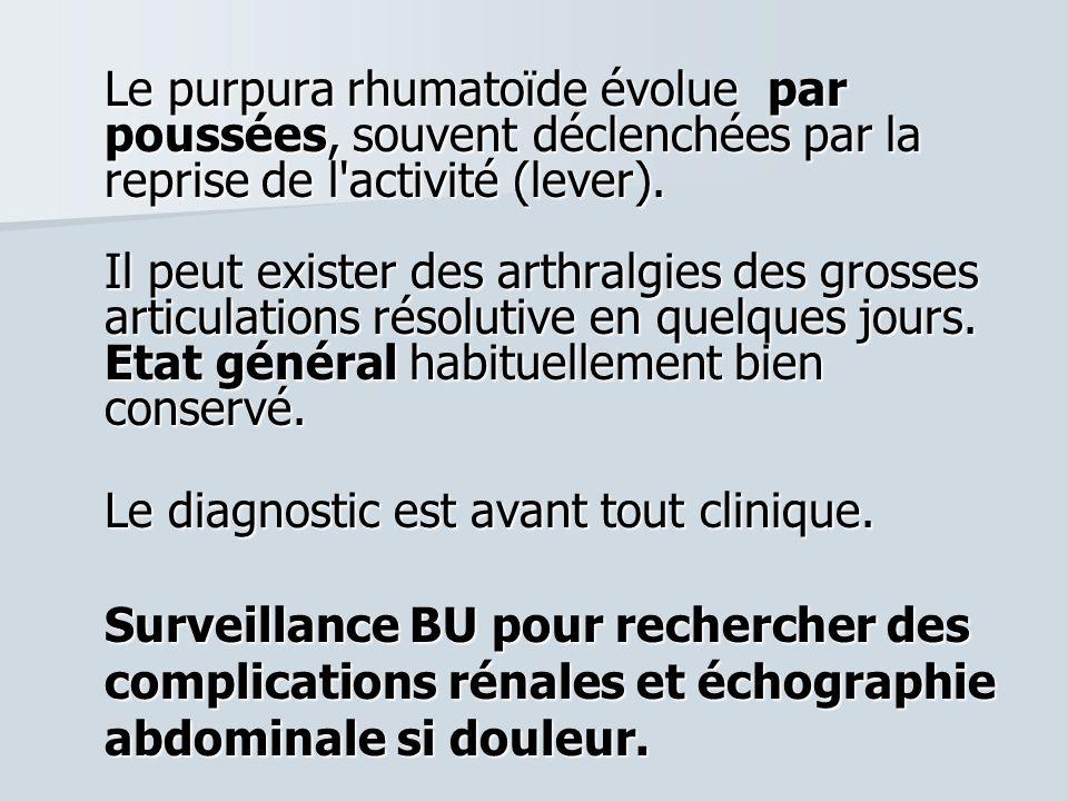 Le purpura rhumatoïde évolue par poussées, souvent déclenchées par la reprise de l'activité (lever). Il peut exister des arthralgies des grosses artic