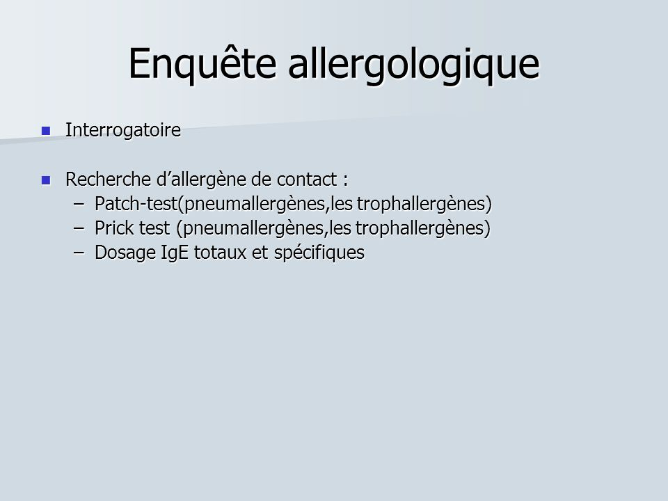 Enquête allergologique Interrogatoire Interrogatoire Recherche dallergène de contact : Recherche dallergène de contact : –Patch-test(pneumallergènes,l