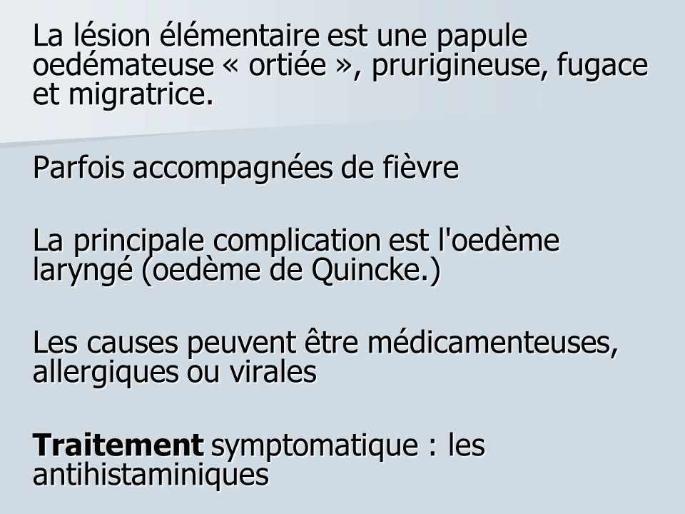 La lésion élémentaire est une papule oedémateuse « ortiée », prurigineuse, fugace et migratrice. Parfois accompagnées de fièvre La principale complica