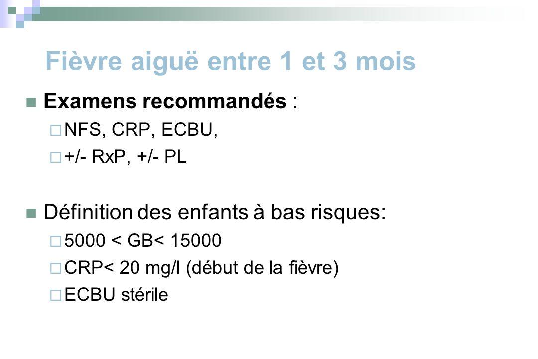 Fièvre aiguë entre 1 et 3 mois Examens recommandés : NFS, CRP, ECBU, +/- RxP, +/- PL Définition des enfants à bas risques: 5000 < GB< 15000 CRP< 20 mg