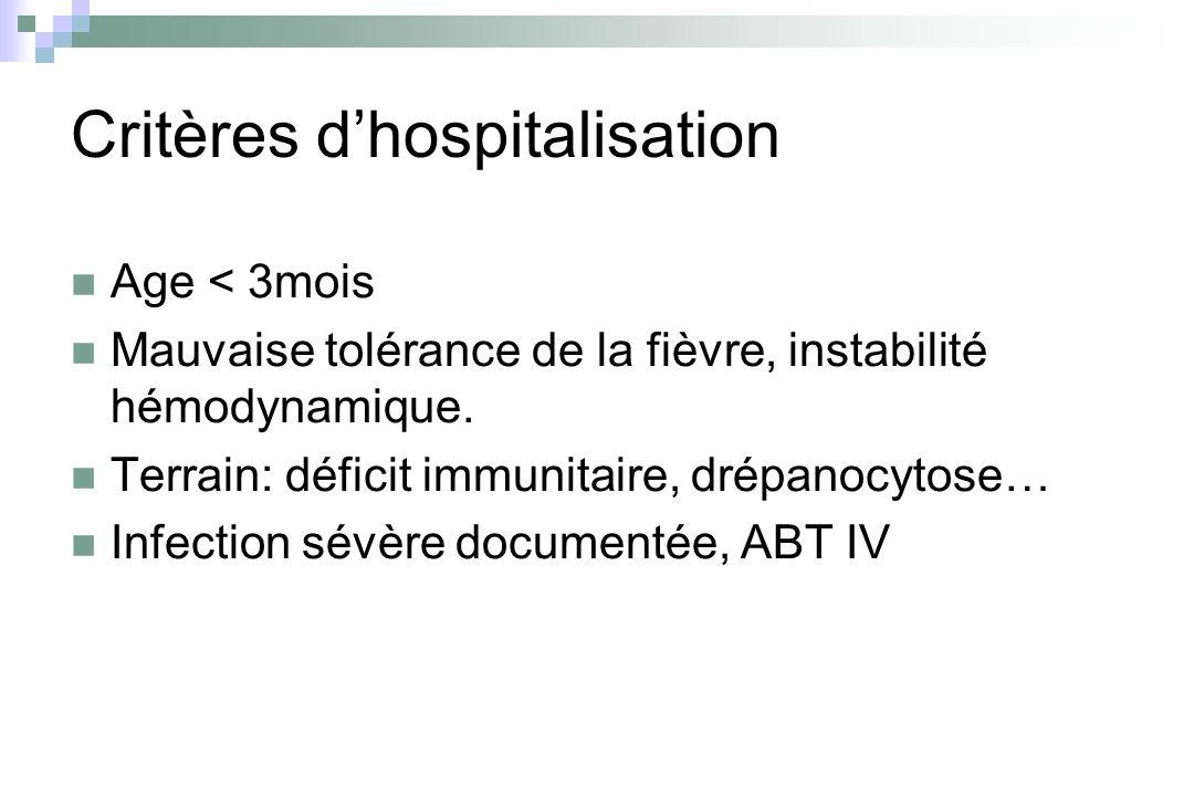 Critères dhospitalisation Age < 3mois Mauvaise tolérance de la fièvre, instabilité hémodynamique. Terrain: déficit immunitaire, drépanocytose… Infecti