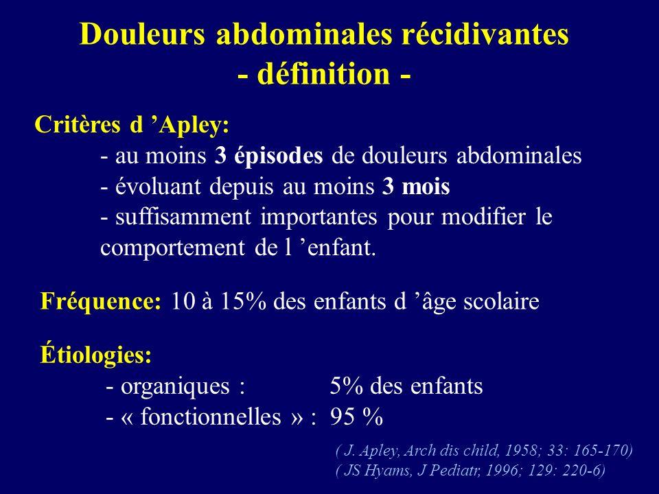 Douleurs abdominales récidivantes - définition - Critères d Apley: - au moins 3 épisodes de douleurs abdominales - évoluant depuis au moins 3 mois - s