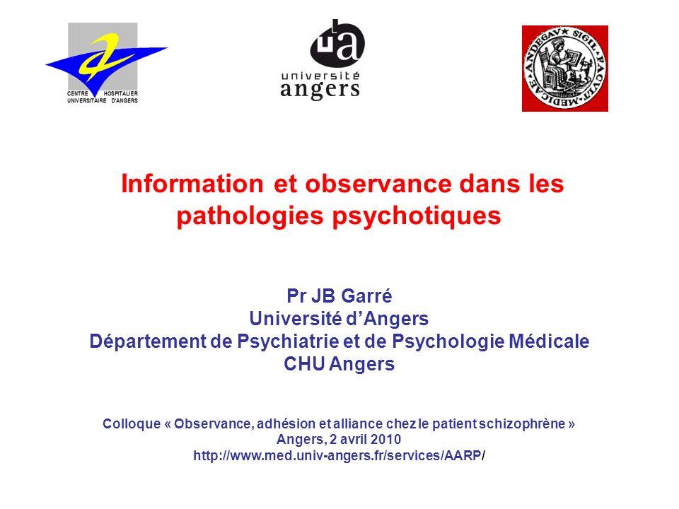 Information et observance dans les pathologies psychotiques Pr JB Garré Université dAngers Département de Psychiatrie et de Psychologie Médicale CHU A