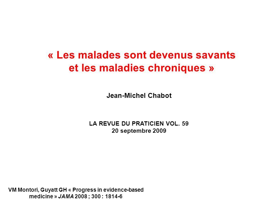 « Les malades sont devenus savants et les maladies chroniques » Jean-Michel Chabot LA REVUE DU PRATICIEN VOL. 59 20 septembre 2009 VM Montori, Guyatt