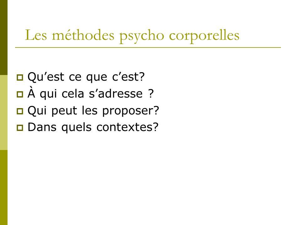 Les méthodes psycho corporelles Quest ce que cest? À qui cela sadresse ? Qui peut les proposer? Dans quels contextes?