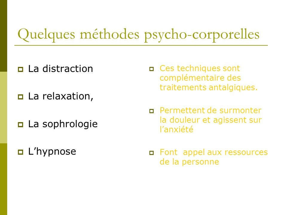 Quelques méthodes psycho-corporelles La distraction La relaxation, La sophrologie Lhypnose Ces techniques sont complémentaire des traitements antalgiq