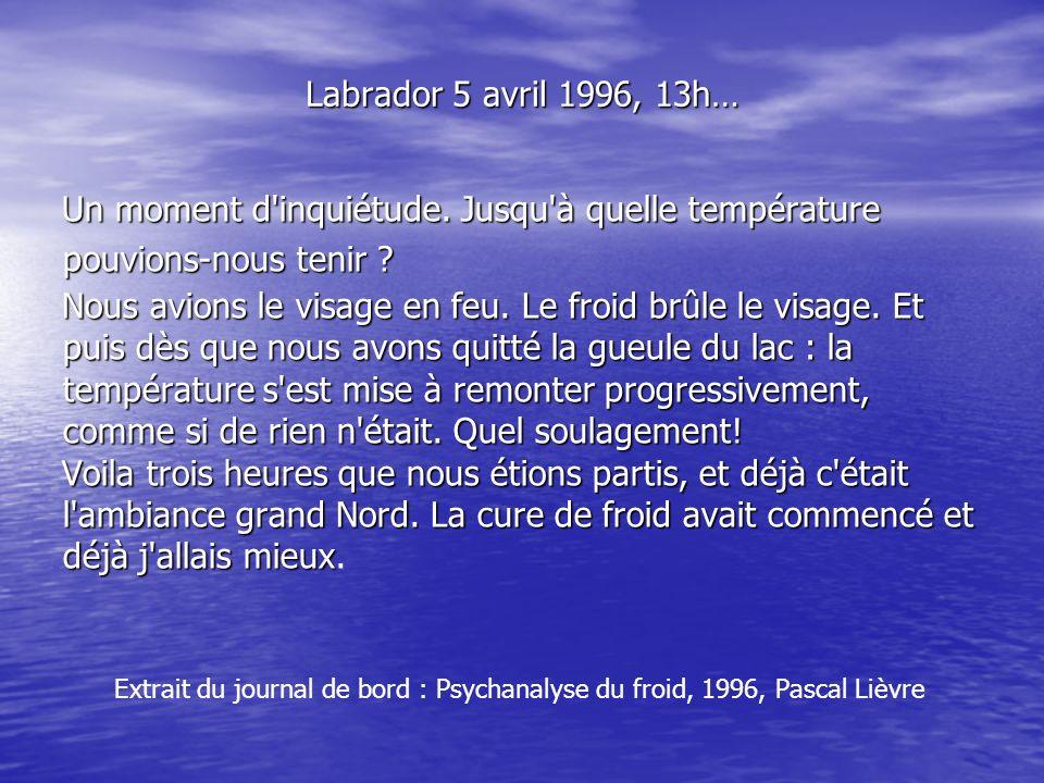 Labrador 5 avril 1996, 13h… Un moment d'inquiétude. Jusqu'à quelle température pouvions-nous tenir ? Nous avions le visage en feu. Le froid brûle le v