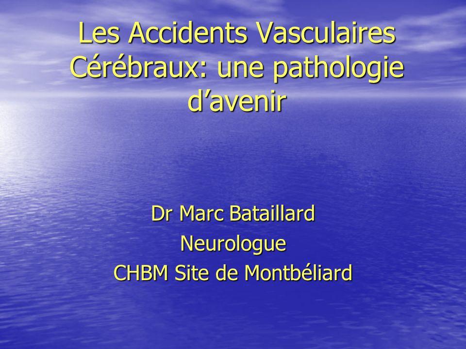 Les Accidents Vasculaires Cérébraux: une pathologie davenir Dr Marc Bataillard Neurologue CHBM Site de Montbéliard