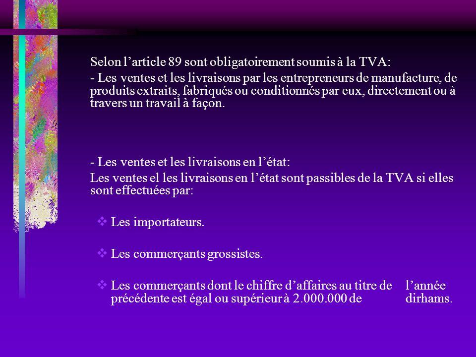 Selon larticle 89 sont obligatoirement soumis à la TVA: - Les ventes et les livraisons par les entrepreneurs de manufacture, de produits extraits, fab