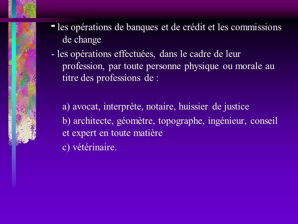 - les opérations de banques et de crédit et les commissions de change - les opérations effectuées, dans le cadre de leur profession, par toute personn