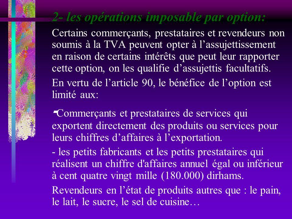 2- les opérations imposable par option: Certains commerçants, prestataires et revendeurs non soumis à la TVA peuvent opter à lassujettissement en rais