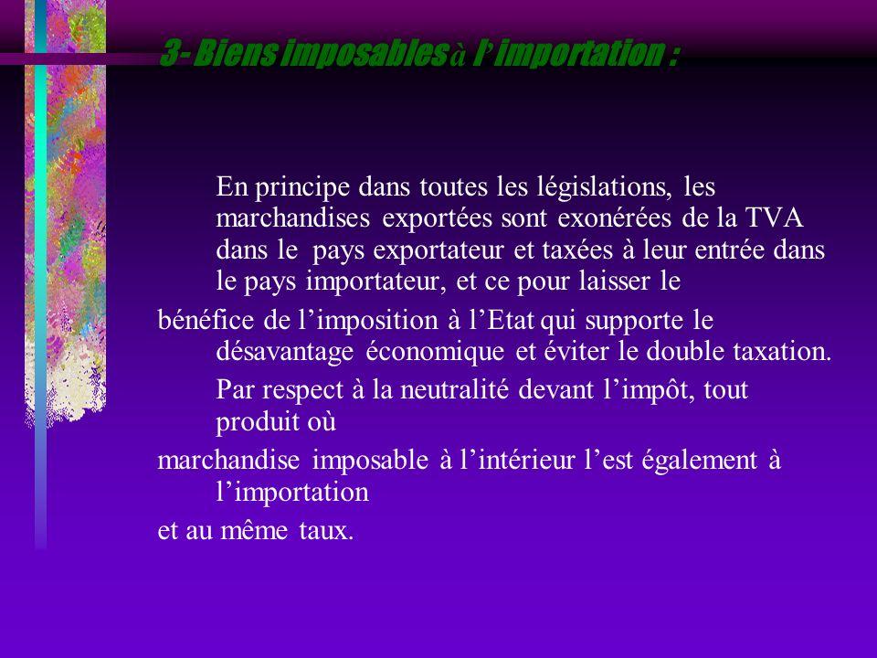 3- Biens imposables à l importation : En principe dans toutes les législations, les marchandises exportées sont exonérées de la TVA dans le pays expor