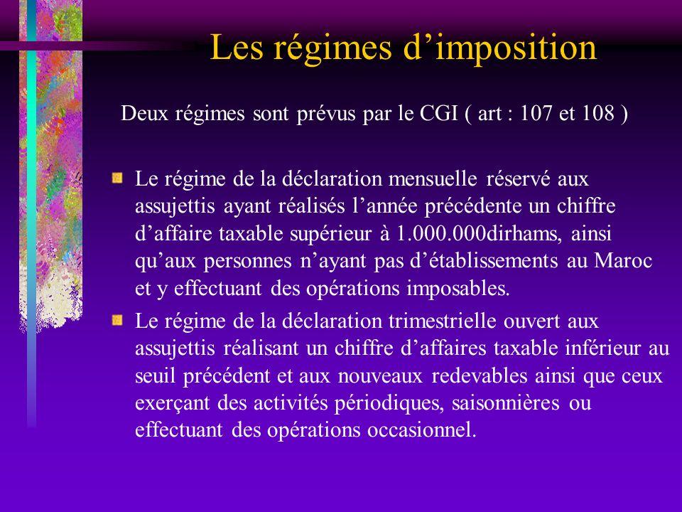 Les régimes dimposition Deux régimes sont prévus par le CGI ( art : 107 et 108 ) Le régime de la déclaration mensuelle réservé aux assujettis ayant ré