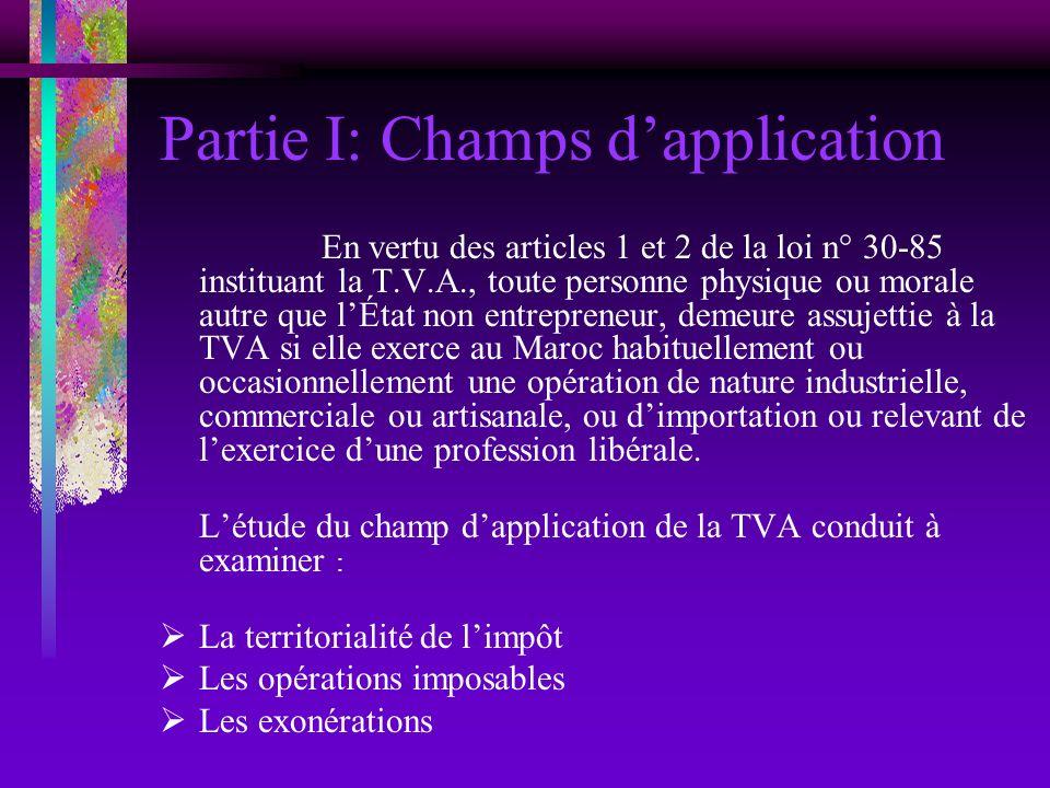 Partie I: Champs dapplication En vertu des articles 1 et 2 de la loi n° 30-85 instituant la T.V.A., toute personne physique ou morale autre que lÉtat