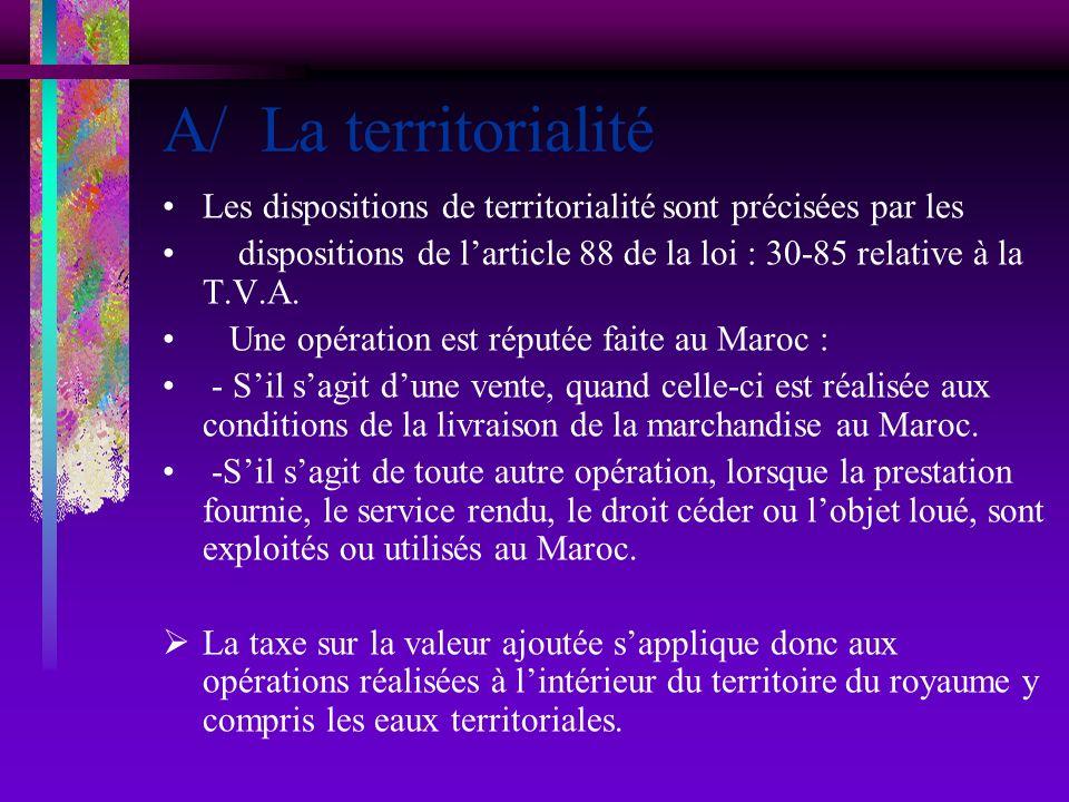 A/ La territorialité Les dispositions de territorialité sont précisées par les dispositions de larticle 88 de la loi : 30-85 relative à la T.V.A. Une