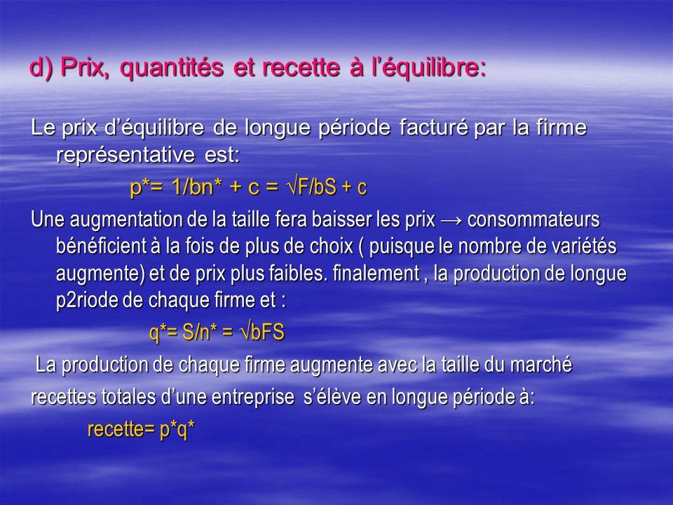 d) Prix, quantités et recette à léquilibre: Le prix déquilibre de longue période facturé par la firme représentative est: p*= 1/bn* + c = F/bS + c p*= 1/bn* + c = F/bS + c Une augmentation de la taille fera baisser les prix consommateurs bénéficient à la fois de plus de choix ( puisque le nombre de variétés augmente) et de prix plus faibles.