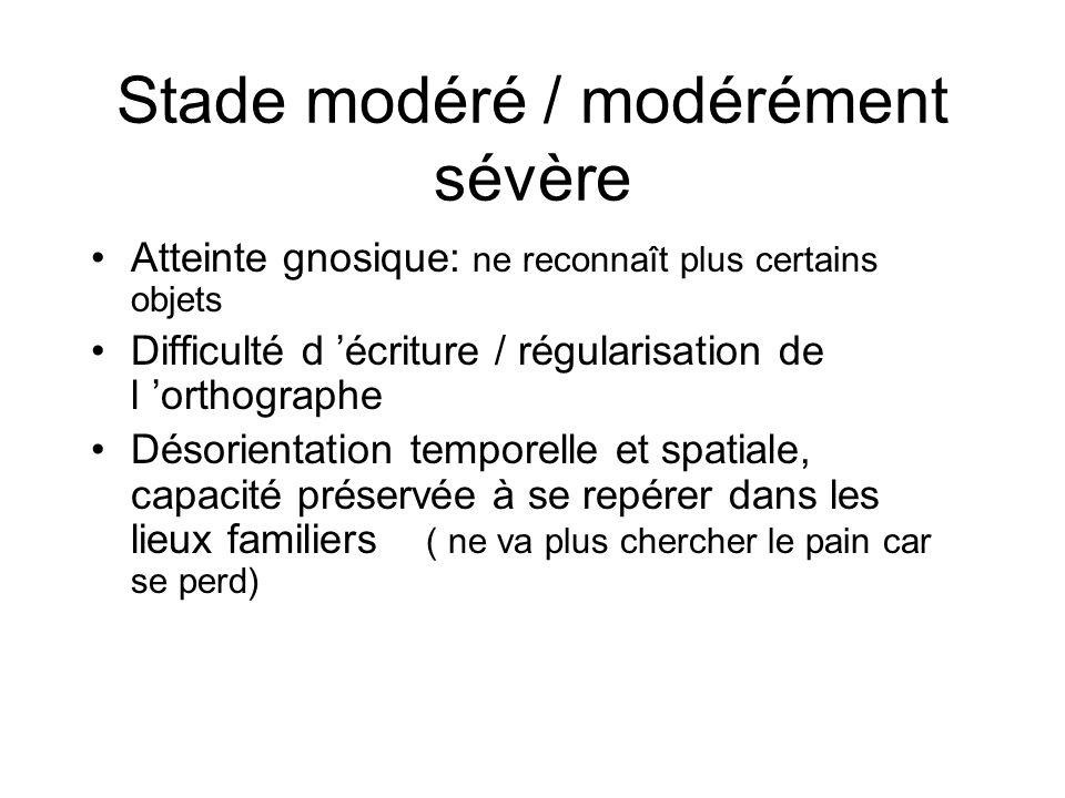 Stade modéré / modérément sévère Atteinte gnosique: ne reconnaît plus certains objets Difficulté d écriture / régularisation de l orthographe Désorien