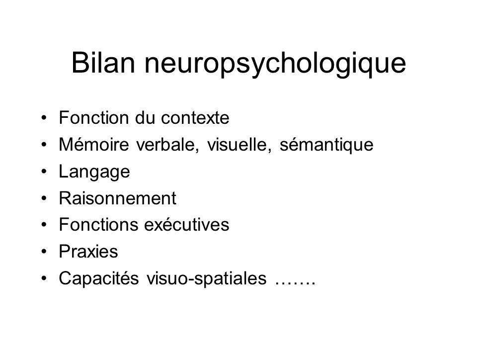 Bilan neuropsychologique Fonction du contexte Mémoire verbale, visuelle, sémantique Langage Raisonnement Fonctions exécutives Praxies Capacités visuo-