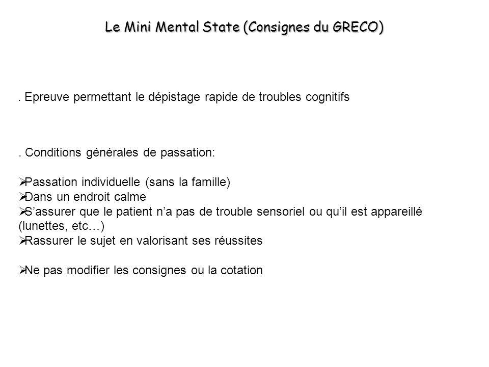 Le Mini Mental State (Consignes du GRECO). Epreuve permettant le dépistage rapide de troubles cognitifs. Conditions générales de passation: Passation