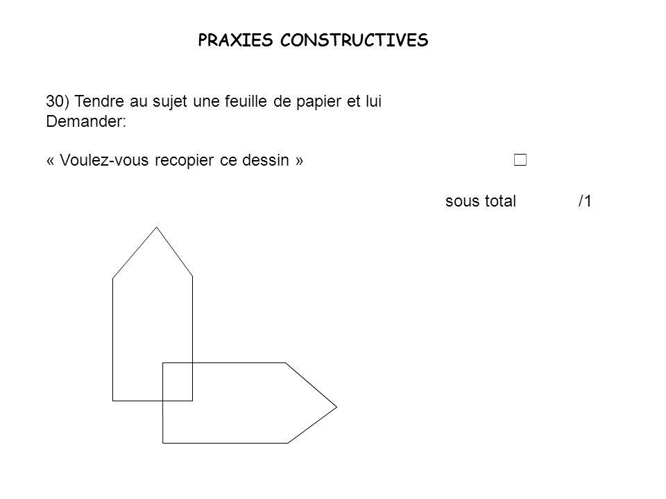 PRAXIES CONSTRUCTIVES 30) Tendre au sujet une feuille de papier et lui Demander: « Voulez-vous recopier ce dessin » sous total /1