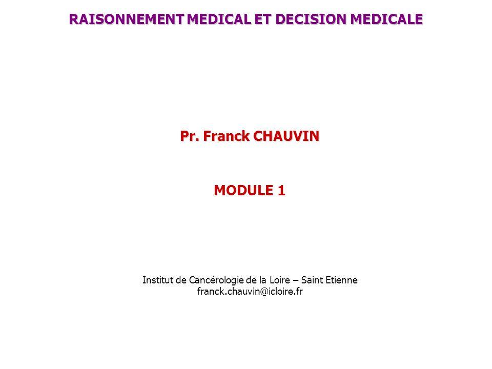 RAISONNEMENT MEDICAL ET DECISION MEDICALE Pr. Franck CHAUVIN MODULE 1 Institut de Cancérologie de la Loire – Saint Etienne franck.chauvin@icloire.fr